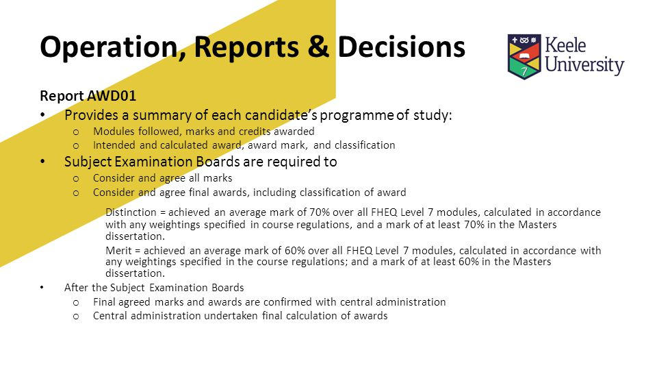 Operation, Reports & Decisions Report AWD01 Provides a summary of each candidate's programme of study: o Modules followed, marks and credits awarded o Intended and calculated award, award mark, and classification Subject Examination Boards are required to o Consider and agree all marks o Consider and agree final awards, including classification of award Distinction = achieved an average mark of 70% over all FHEQ Level 7 modules, calculated in accordance with any weightings specified in course regulations, and a mark of at least 70% in the Masters dissertation.