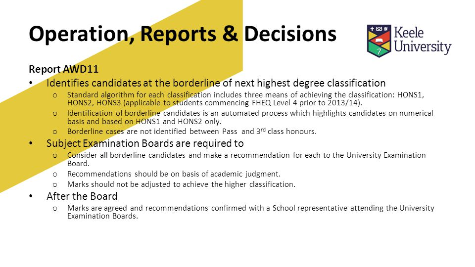 Operation, Reports & Decisions Report AWD11 Identifies candidates at the borderline of next highest degree classification o Standard algorithm for each classification includes three means of achieving the classification: HONS1, HONS2, HONS3 (applicable to students commencing FHEQ Level 4 prior to 2013/14).