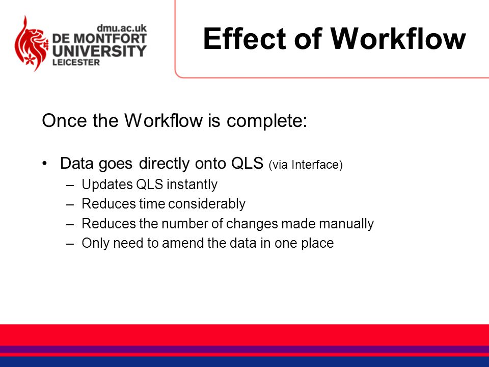 Effect of Workflow Once the Workflow is complete: Data goes directly onto QLS (via Interface) –Updates QLS instantly –Reduces time considerably –Reduc