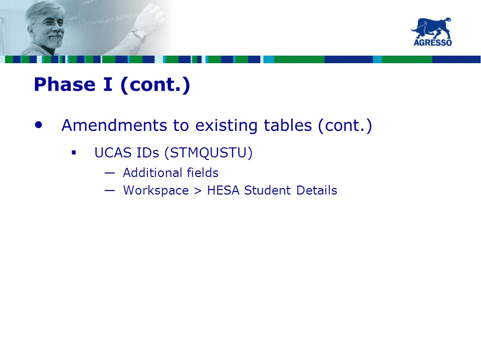 Phase I (cont.) Amendments to existing tables (cont.)  UCAS IDs (STMQUSTU) —Additional fields —Workspace > HESA Student Details
