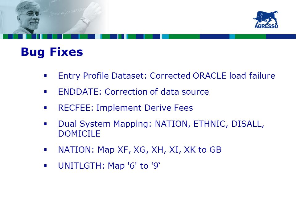 Bug Fixes  Entry Profile Dataset: Corrected ORACLE load failure  ENDDATE: Correction of data source  RECFEE: Implement Derive Fees  Dual System Mapping: NATION, ETHNIC, DISALL, DOMICILE  NATION: Map XF, XG, XH, XI, XK to GB  UNITLGTH: Map 6 to 9'