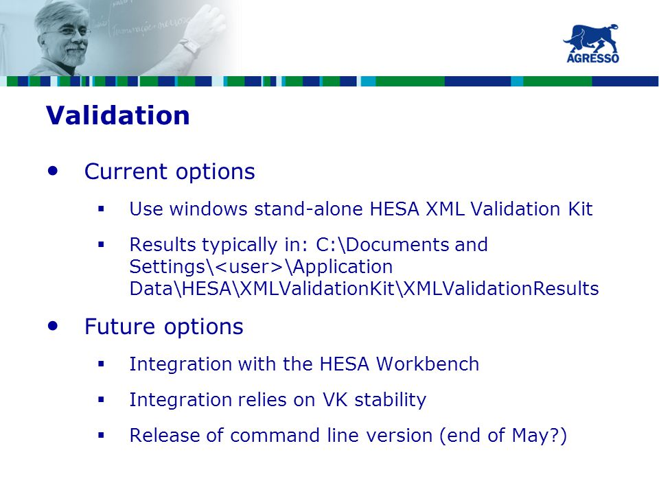 Validation Current options  Use windows stand-alone HESA XML Validation Kit  Results typically in: C:\Documents and Settings\ \Application Data\HESA\XMLValidationKit\XMLValidationResults Future options  Integration with the HESA Workbench  Integration relies on VK stability  Release of command line version (end of May?)