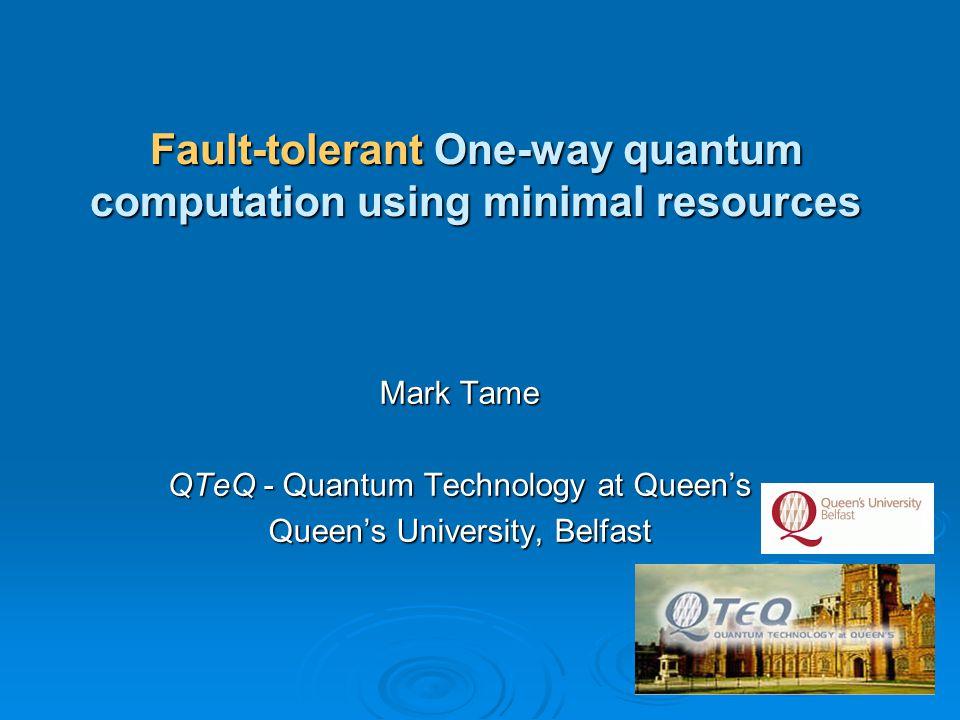 Mark Tame QTeQ - Quantum Technology at Queen's Queen's University, Belfast Fault-tolerant One-way quantum computation using minimal resources
