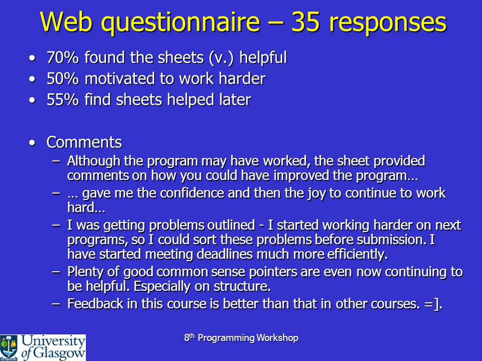 8 th Programming Workshop Web questionnaire – 35 responses 70% found the sheets (v.) helpful70% found the sheets (v.) helpful 50% motivated to work harder50% motivated to work harder 55% find sheets helped later55% find sheets helped later CommentsComments –Although the program may have worked, the sheet provided comments on how you could have improved the program… –… gave me the confidence and then the joy to continue to work hard… –I was getting problems outlined - I started working harder on next programs, so I could sort these problems before submission.