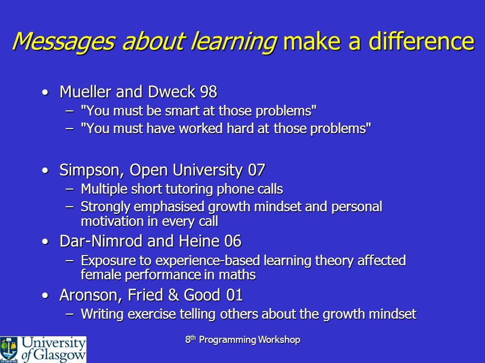 8 th Programming Workshop Mindsets & Programming SuggestionSuggestion –Learning to program at university can easily generate a fixed M/S Very high number of failure messagesVery high number of failure messages School & university programming widely differentSchool & university programming widely different Very wide ability range in Yr 1 classesVery wide ability range in Yr 1 classes ParadoxicallyParadoxically –Experienced programmers must have a growth m/s –but a fixed mindset towards learners– programmers born not made –(Heslin, Wandewalle & Latham – Managers mindset affects quality of coaching)