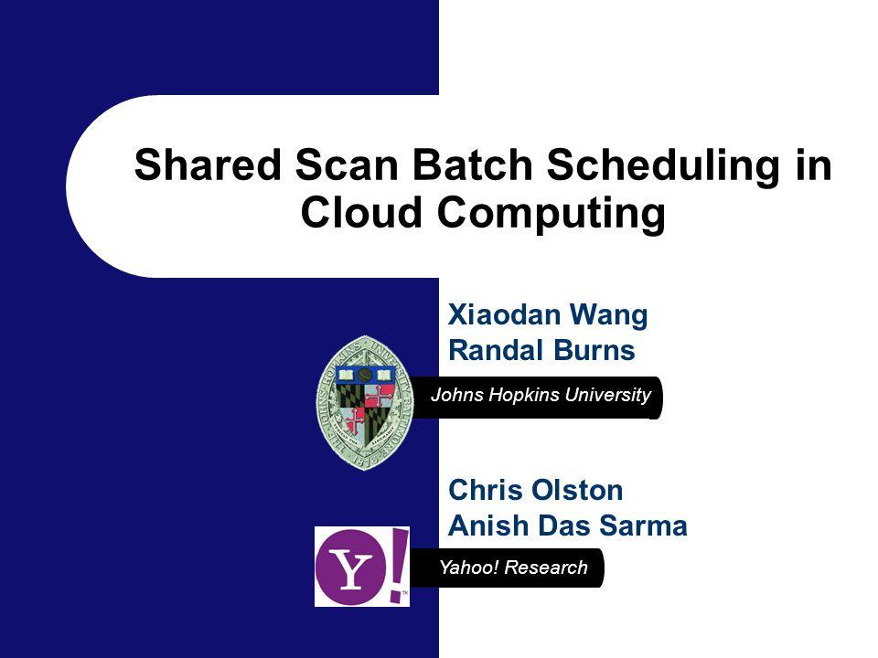Yahoo! Research Johns Hopkins University Chris Olston Anish Das Sarma Xiaodan Wang Randal Burns Shared Scan Batch Scheduling in Cloud Computing