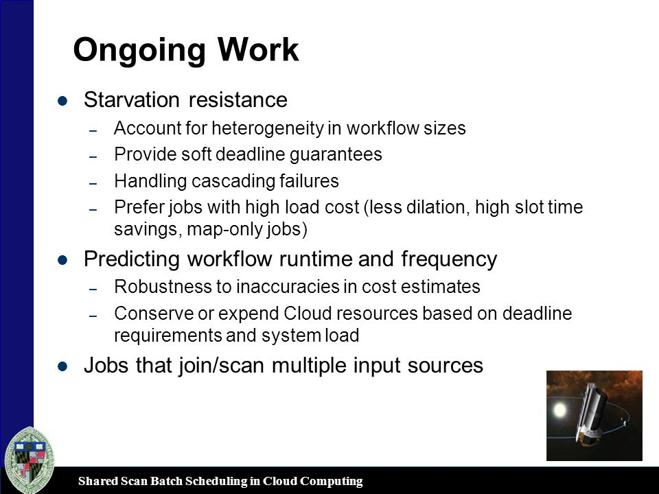 Shared Scan Batch Scheduling in Cloud Computing Ongoing Work Starvation resistance – Account for heterogeneity in workflow sizes – Provide soft deadline guarantees – Handling cascading failures – Prefer jobs with high load cost (less dilation, high slot time savings, map-only jobs) Predicting workflow runtime and frequency – Robustness to inaccuracies in cost estimates – Conserve or expend Cloud resources based on deadline requirements and system load Jobs that join/scan multiple input sources