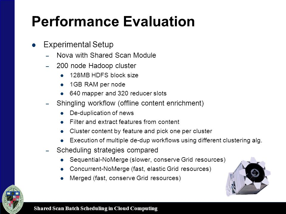 Shared Scan Batch Scheduling in Cloud Computing Performance Evaluation Experimental Setup – Nova with Shared Scan Module – 200 node Hadoop cluster 128MB HDFS block size 1GB RAM per node 640 mapper and 320 reducer slots – Shingling workflow (offline content enrichment) De-duplication of news Filter and extract features from content Cluster content by feature and pick one per cluster Execution of multiple de-dup workflows using different clustering alg.