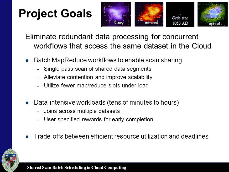 Project Goals Eliminate redundant data processing for concurrent workflows that access the same dataset in the Cloud Batch MapReduce workflows to enable scan sharing – Single pass scan of shared data segments – Alleviate contention and improve scalability – Utilize fewer map/reduce slots under load Data-intensive workloads (tens of minutes to hours) – Joins across multiple datasets – User specified rewards for early completion Trade-offs between efficient resource utilization and deadlines