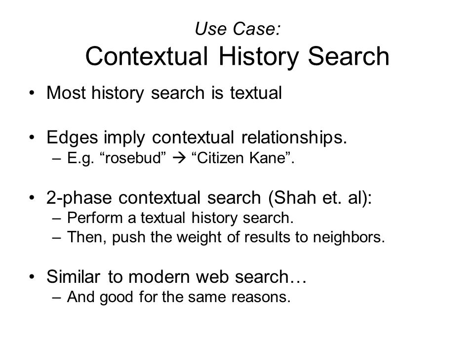 "Use Case: Contextual History Search Most history search is textual Edges imply contextual relationships. –E.g. ""rosebud""  ""Citizen Kane"". 2-phase con"