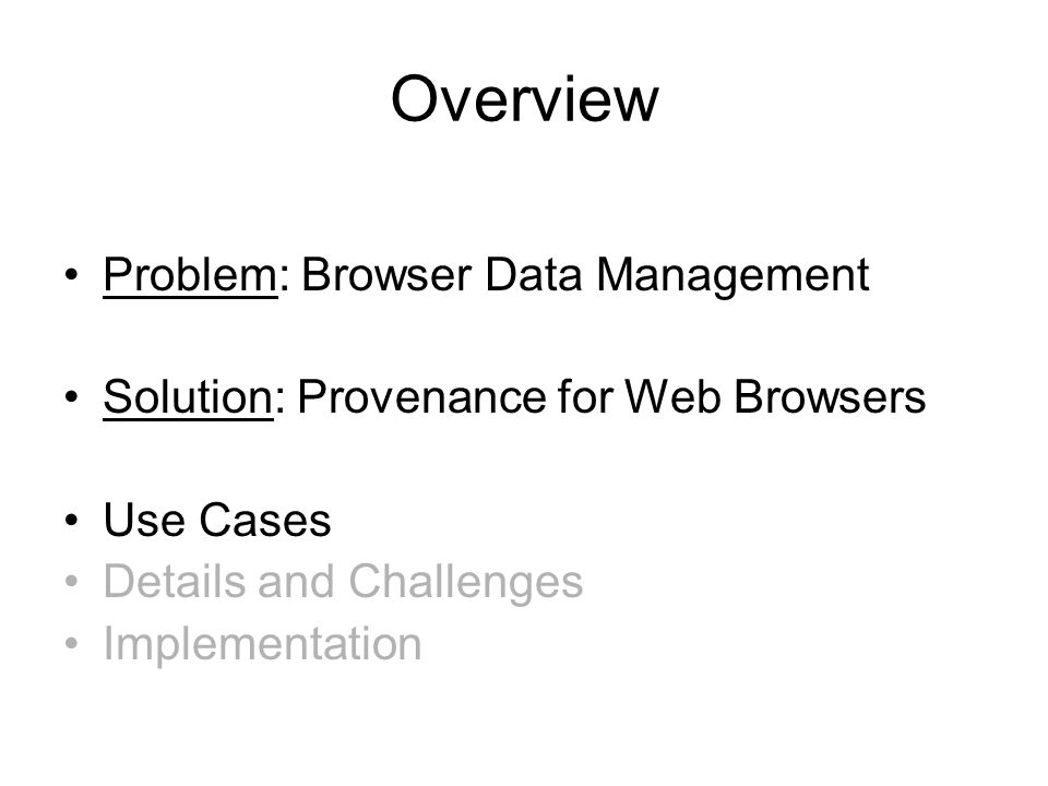 Overview Problem: Browser Data Management Solution: Provenance for Web Browsers Use Cases Details and Challenges Implementation