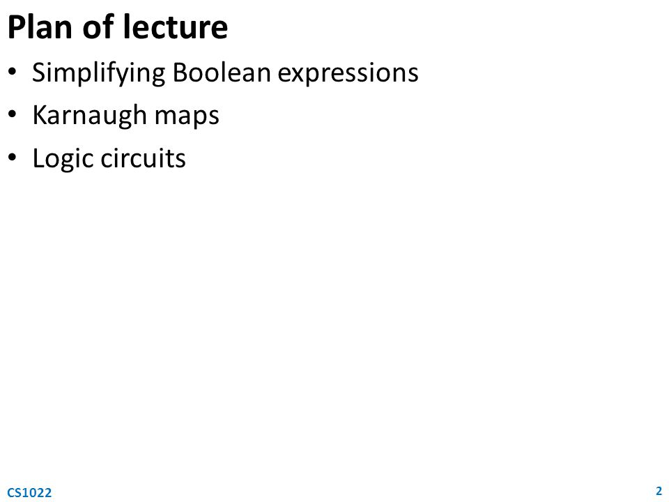 Plan of lecture Simplifying Boolean expressions Karnaugh maps Logic circuits 2 CS1022