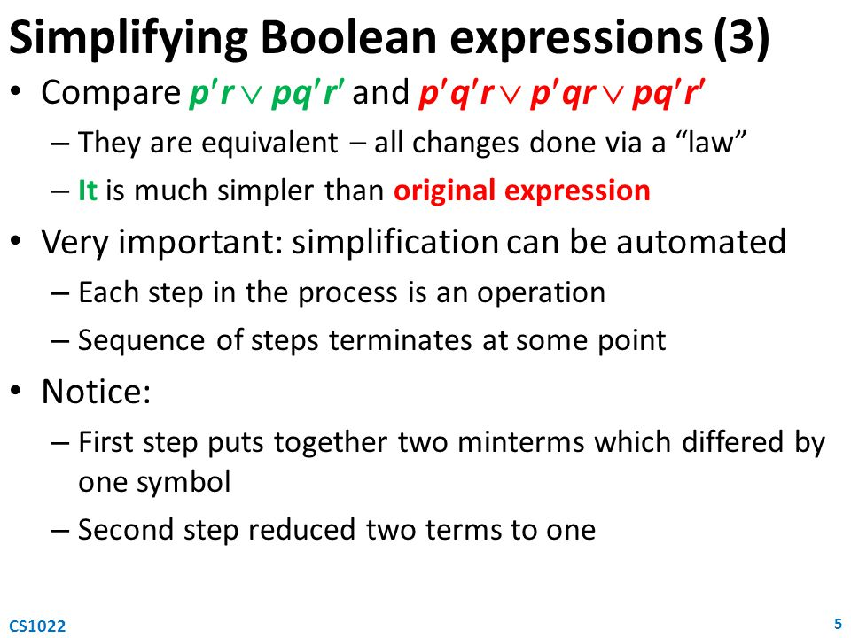 Simplifying Boolean expressions (3) Compare pr  pqr and pqr  pqr  pqr – They are equivalent – all changes done via a law – It is much simpler than original expression Very important: simplification can be automated – Each step in the process is an operation – Sequence of steps terminates at some point Notice: – First step puts together two minterms which differed by one symbol – Second step reduced two terms to one 5 CS1022