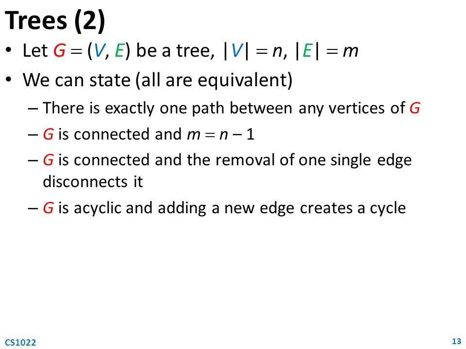 Let G  (V, E) be a tree, |V|  n, |E|  m We can state (all are equivalent) – There is exactly one path between any vertices of G – G is connected and m  n – 1 – G is connected and the removal of one single edge disconnects it – G is acyclic and adding a new edge creates a cycle Trees (2) 13 CS1022