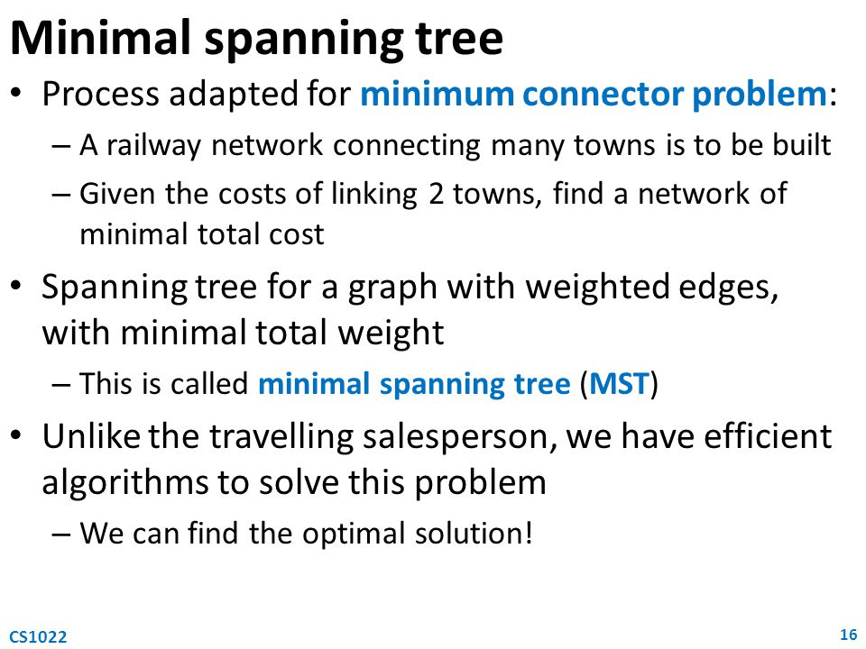 Process adapted for minimum connector problem: – A railway network connecting many towns is to be built – Given the costs of linking 2 towns, find a network of minimal total cost Spanning tree for a graph with weighted edges, with minimal total weight – This is called minimal spanning tree (MST) Unlike the travelling salesperson, we have efficient algorithms to solve this problem – We can find the optimal solution.
