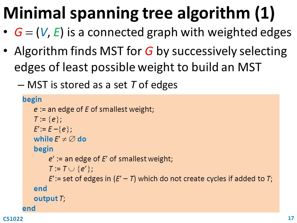 G  (V, E) is a connected graph with weighted edges Algorithm finds MST for G by successively selecting edges of least possible weight to build an MST – MST is stored as a set T of edges Minimal spanning tree algorithm (1) 17 CS1022 begin e := an edge of E of smallest weight; T :=  e  ; E:= E –  e  ; while E   do begin e := an edge of E of smallest weight; T := T   e  ; E:= set of edges in (E – T) which do not create cycles if added to T; end output T; end