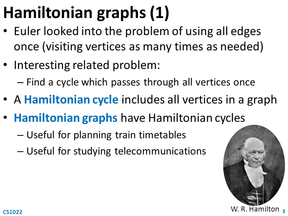 Hamiltonian graphs (1) Euler looked into the problem of using all edges once (visiting vertices as many times as needed) Interesting related problem: – Find a cycle which passes through all vertices once A Hamiltonian cycle includes all vertices in a graph Hamiltonian graphs have Hamiltonian cycles – Useful for planning train timetables – Useful for studying telecommunications 3 CS1022 W.