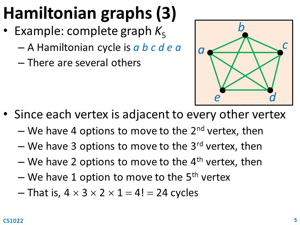 Hamiltonian graphs (3) Example: complete graph K 5 – A Hamiltonian cycle is a b c d e a – There are several others Since each vertex is adjacent to every other vertex – We have 4 options to move to the 2 nd vertex, then – We have 3 options to move to the 3 rd vertex, then – We have 2 options to move to the 4 th vertex, then – We have 1 option to move to the 5 th vertex – That is, 4  3  2  1  4.