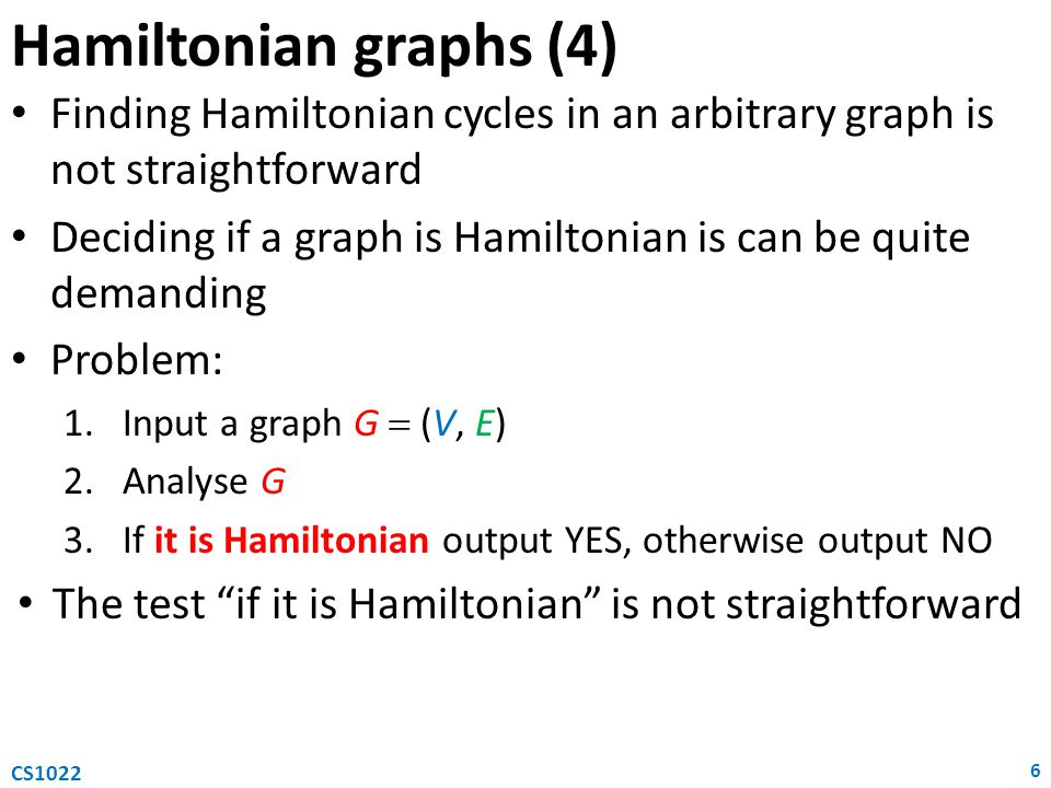 Hamiltonian graphs (4) Finding Hamiltonian cycles in an arbitrary graph is not straightforward Deciding if a graph is Hamiltonian is can be quite demanding Problem: 1.Input a graph G  (V, E) 2.Analyse G 3.If it is Hamiltonian output YES, otherwise output NO The test if it is Hamiltonian is not straightforward 6 CS1022