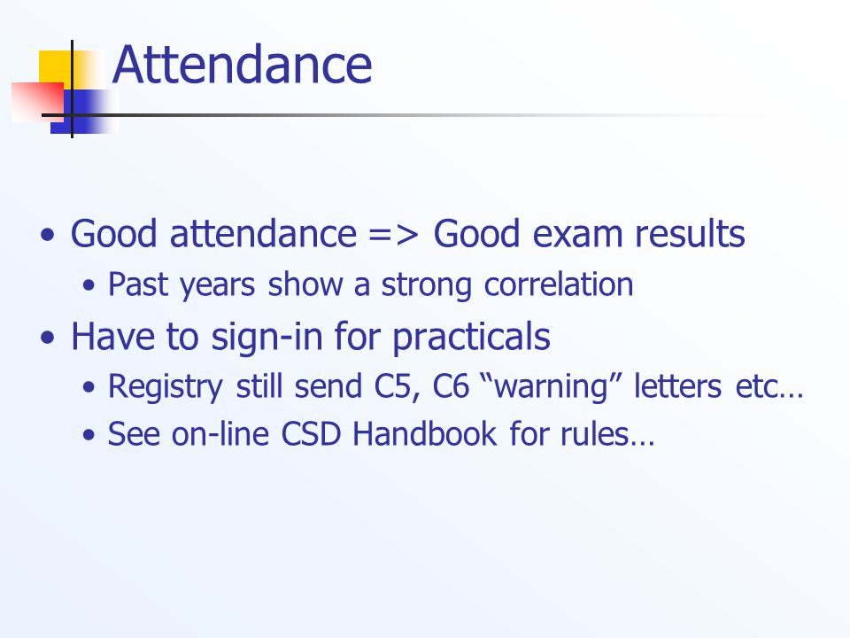 Attendance Good attendance => Good exam results Past years show a strong correlation Have to sign-in for practicals Registry still send C5, C6 warning letters etc… See on-line CSD Handbook for rules…