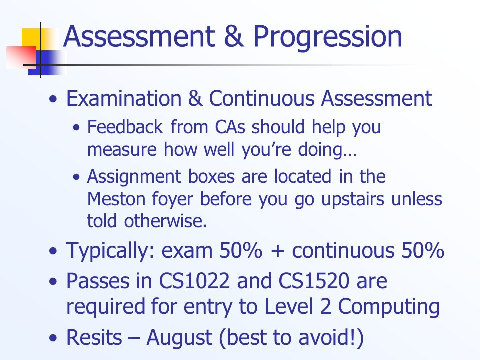 Assessment & Progression Examination & Continuous Assessment Feedback from CAs should help you measure how well you're doing… Assignment boxes are located in the Meston foyer before you go upstairs unless told otherwise.