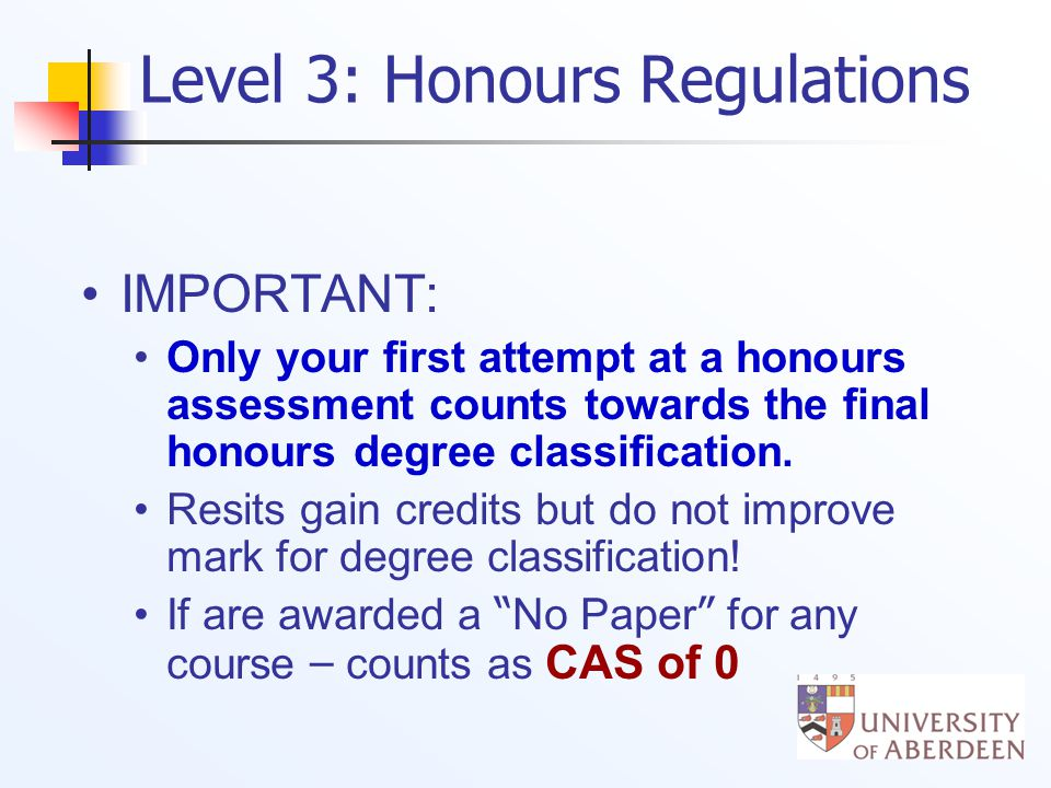 Level 3: Honours Regulations IMPORTANT: Only your first attempt at a honours assessment counts towards the final honours degree classification.