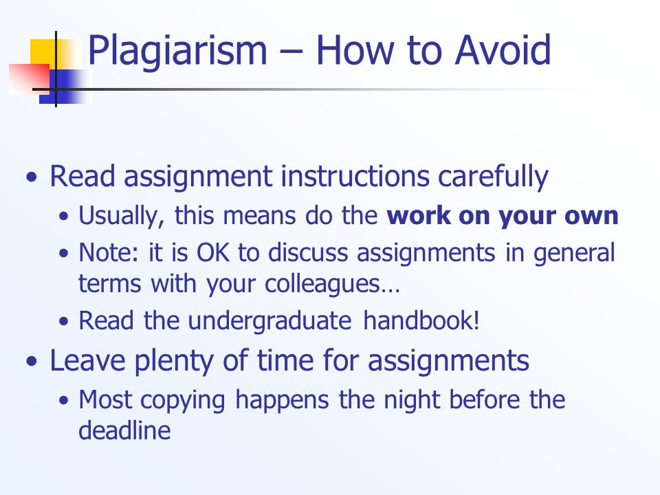 Plagiarism – How to Avoid Read assignment instructions carefully Usually, this means do the work on your own Note: it is OK to discuss assignments in general terms with your colleagues… Read the undergraduate handbook.
