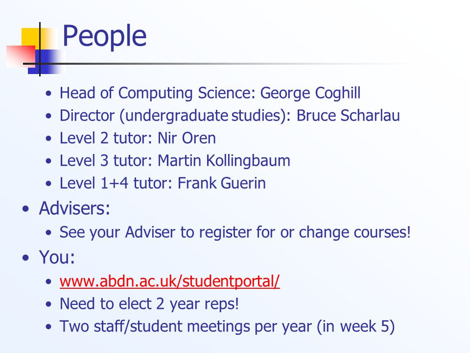 People Head of Computing Science: George Coghill Director (undergraduate studies): Bruce Scharlau Level 2 tutor: Nir Oren Level 3 tutor: Martin Kollingbaum Level 1+4 tutor: Frank Guerin Advisers: See your Adviser to register for or change courses.
