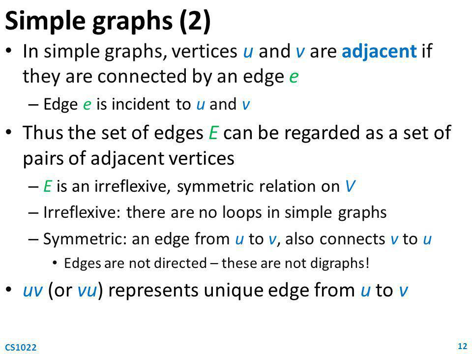 Simple graphs (2) In simple graphs, vertices u and v are adjacent if they are connected by an edge e – Edge e is incident to u and v Thus the set of edges E can be regarded as a set of pairs of adjacent vertices – E is an irreflexive, symmetric relation on V – Irreflexive: there are no loops in simple graphs – Symmetric: an edge from u to v, also connects v to u Edges are not directed – these are not digraphs.