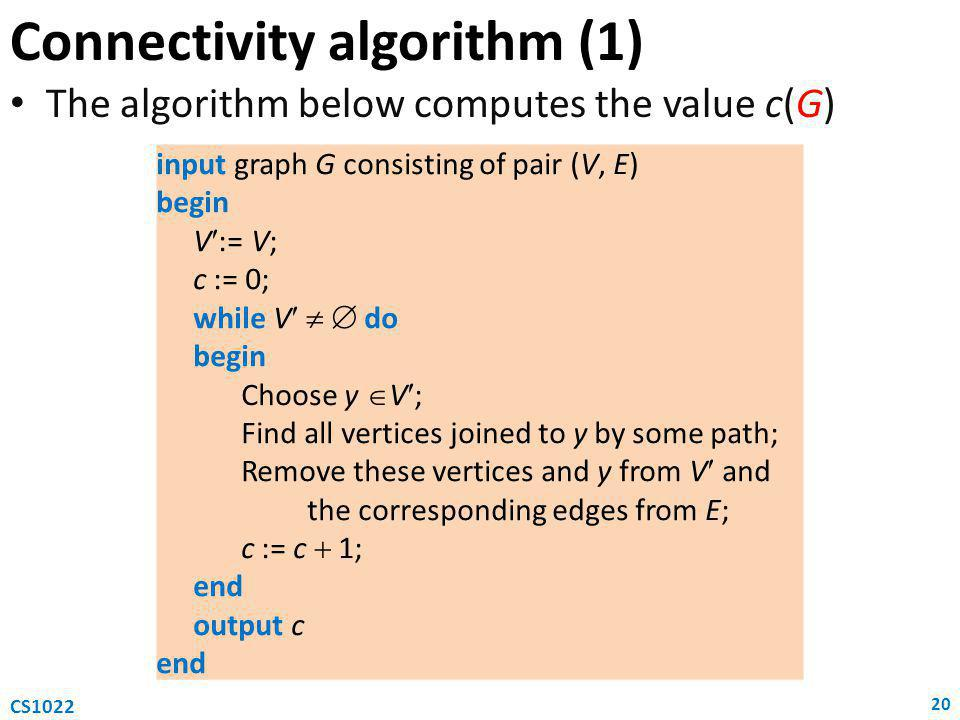 Connectivity algorithm (1) The algorithm below computes the value c(G) 20 CS1022 input graph G consisting of pair (V, E) begin V:= V; c := 0; while V   do begin Choose y  V; Find all vertices joined to y by some path; Remove these vertices and y from V and the corresponding edges from E; c := c  1; end output c end