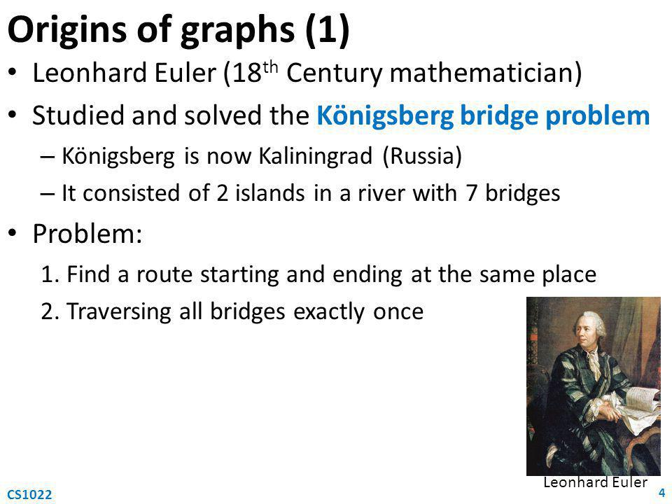 Origins of graphs (1) Leonhard Euler (18 th Century mathematician) Studied and solved the Königsberg bridge problem – Königsberg is now Kaliningrad (Russia) – It consisted of 2 islands in a river with 7 bridges Problem: 1.Find a route starting and ending at the same place 2.Traversing all bridges exactly once 4 CS1022 Leonhard Euler