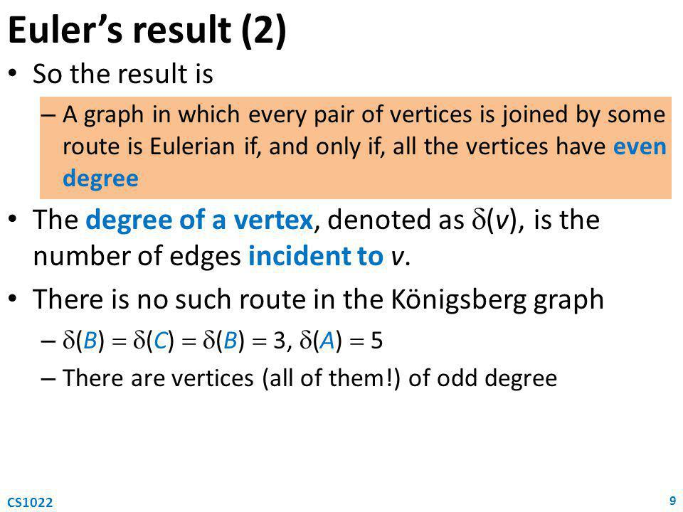 Euler's result (2) So the result is – A graph in which every pair of vertices is joined by some route is Eulerian if, and only if, all the vertices ha