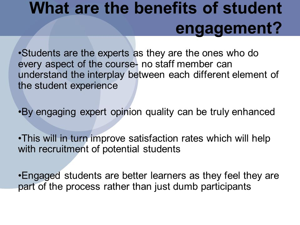 Students are the experts as they are the ones who do every aspect of the course- no staff member can understand the interplay between each different element of the student experience By engaging expert opinion quality can be truly enhanced This will in turn improve satisfaction rates which will help with recruitment of potential students Engaged students are better learners as they feel they are part of the process rather than just dumb participants What are the benefits of student engagement