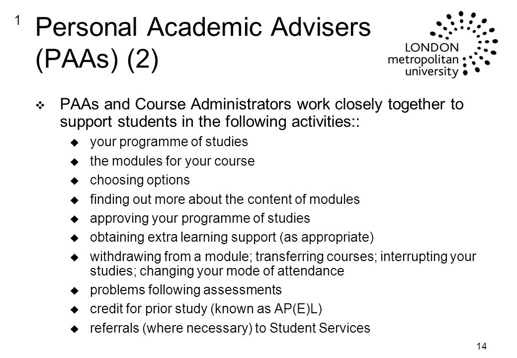 14 Personal Academic Advisers (PAAs) (2) v PAAs and Course Administrators work closely together to support students in the following activities:: u your programme of studies u the modules for your course u choosing options u finding out more about the content of modules u approving your programme of studies u obtaining extra learning support (as appropriate) u withdrawing from a module; transferring courses; interrupting your studies; changing your mode of attendance u problems following assessments u credit for prior study (known as AP(E)L) u referrals (where necessary) to Student Services 1