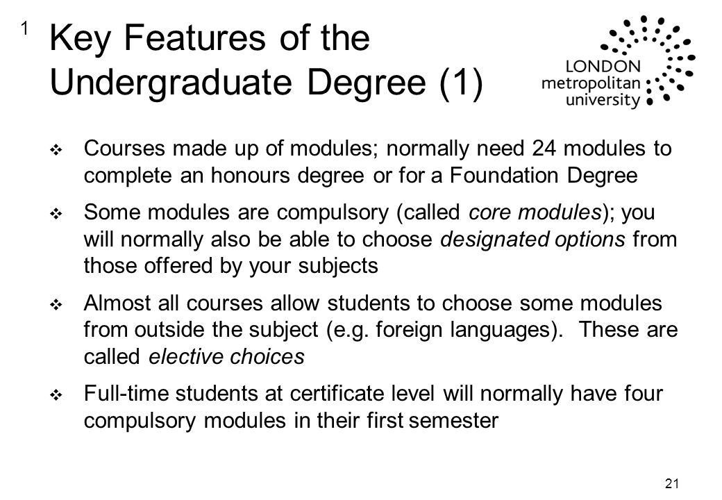 21 Key Features of the Undergraduate Degree (1) v Courses made up of modules; normally need 24 modules to complete an honours degree or for a Foundation Degree v Some modules are compulsory (called core modules); you will normally also be able to choose designated options from those offered by your subjects v Almost all courses allow students to choose some modules from outside the subject (e.g.