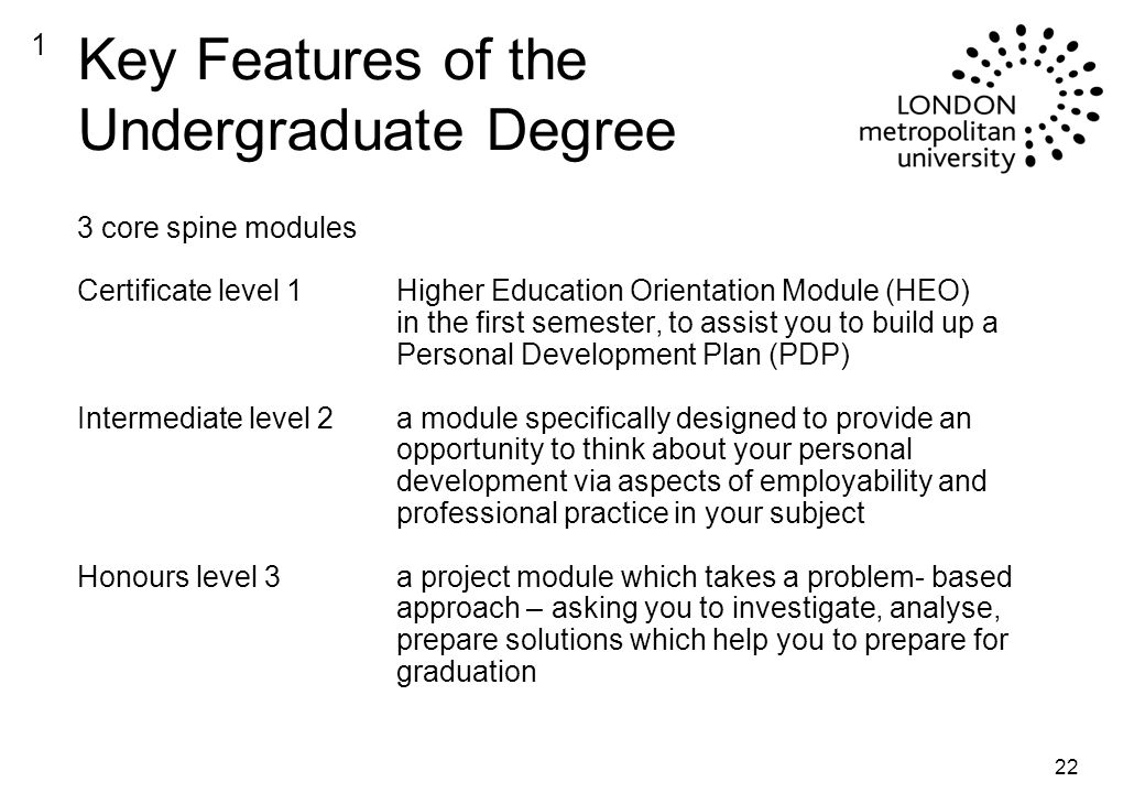 22 Key Features of the Undergraduate Degree 3 core spine modules Certificate level 1Higher Education Orientation Module (HEO) in the first semester, to assist you to build up a Personal Development Plan (PDP) Intermediate level 2a module specifically designed to provide an opportunity to think about your personal development via aspects of employability and professional practice in your subject Honours level 3a project module which takes a problem- based approach – asking you to investigate, analyse, prepare solutions which help you to prepare for graduation 1
