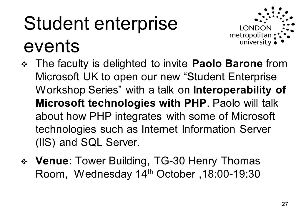 Student enterprise events v The faculty is delighted to invite Paolo Barone from Microsoft UK to open our new Student Enterprise Workshop Series with a talk on Interoperability of Microsoft technologies with PHP.