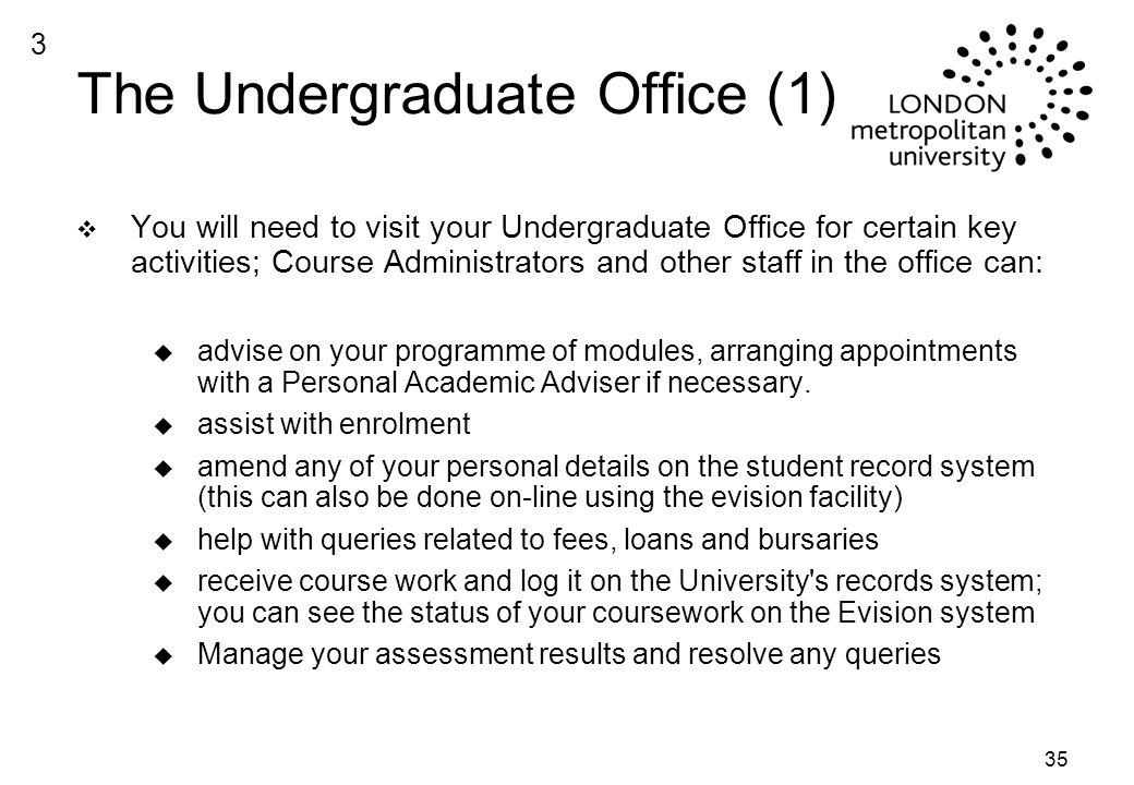 35 The Undergraduate Office (1) v You will need to visit your Undergraduate Office for certain key activities; Course Administrators and other staff in the office can: u advise on your programme of modules, arranging appointments with a Personal Academic Adviser if necessary.
