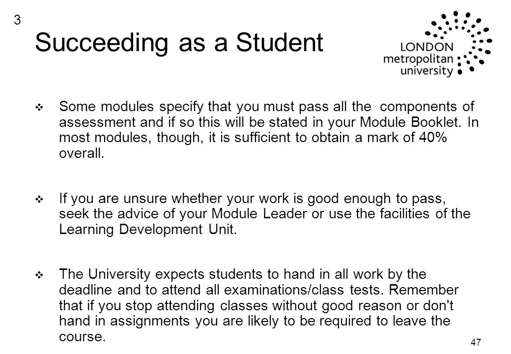47 Succeeding as a Student v Some modules specify that you must pass all the components of assessment and if so this will be stated in your Module Booklet.