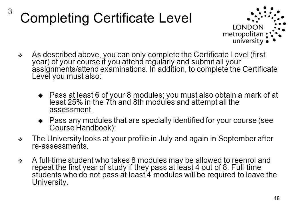 48 Completing Certificate Level v As described above, you can only complete the Certificate Level (first year) of your course if you attend regularly and submit all your assignments/attend examinations.