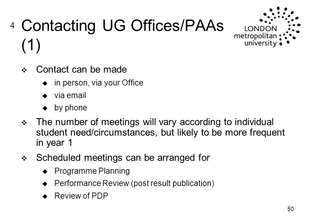 50 Contacting UG Offices/PAAs (1) v Contact can be made u in person, via your Office u via  u by phone v The number of meetings will vary according to individual student need/circumstances, but likely to be more frequent in year 1 v Scheduled meetings can be arranged for u Programme Planning u Performance Review (post result publication) u Review of PDP 4