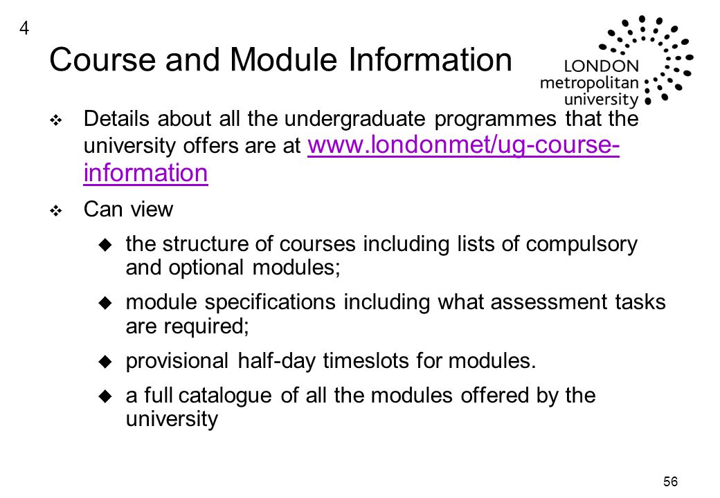 56 Course and Module Information v Details about all the undergraduate programmes that the university offers are at   information   information v Can view u the structure of courses including lists of compulsory and optional modules; u module specifications including what assessment tasks are required; u provisional half-day timeslots for modules.