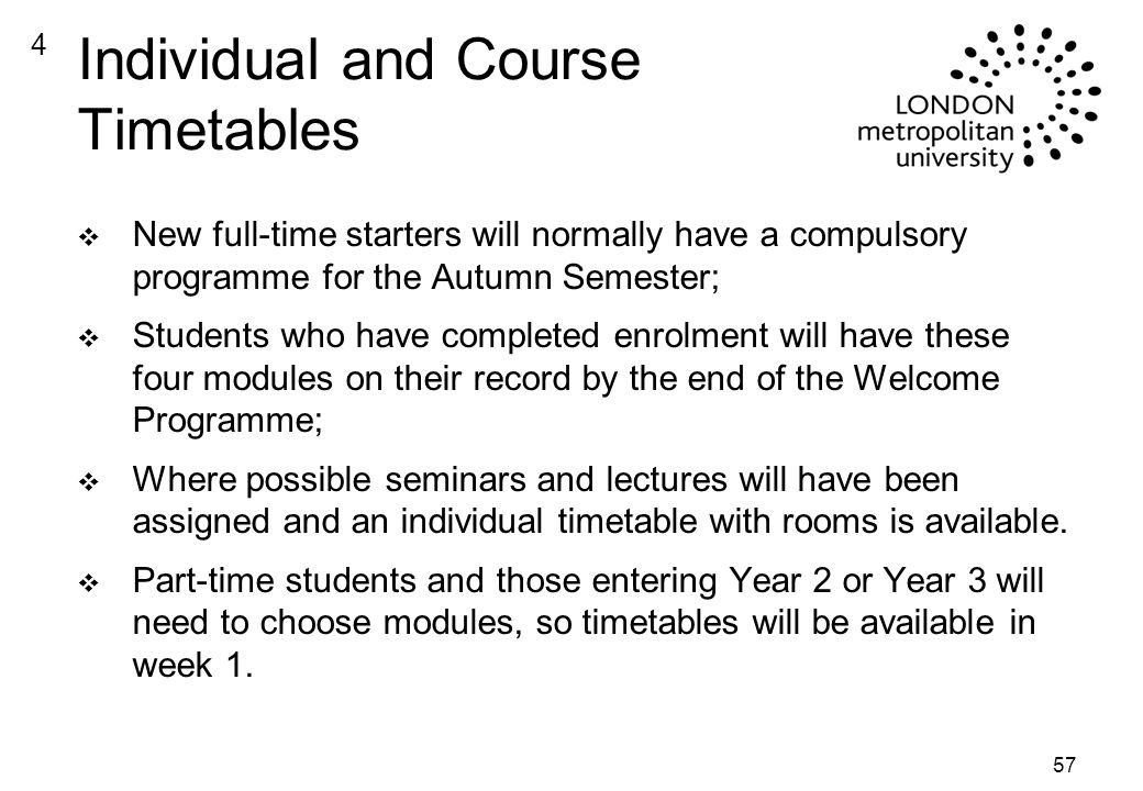 57 Individual and Course Timetables v New full-time starters will normally have a compulsory programme for the Autumn Semester; v Students who have completed enrolment will have these four modules on their record by the end of the Welcome Programme; v Where possible seminars and lectures will have been assigned and an individual timetable with rooms is available.