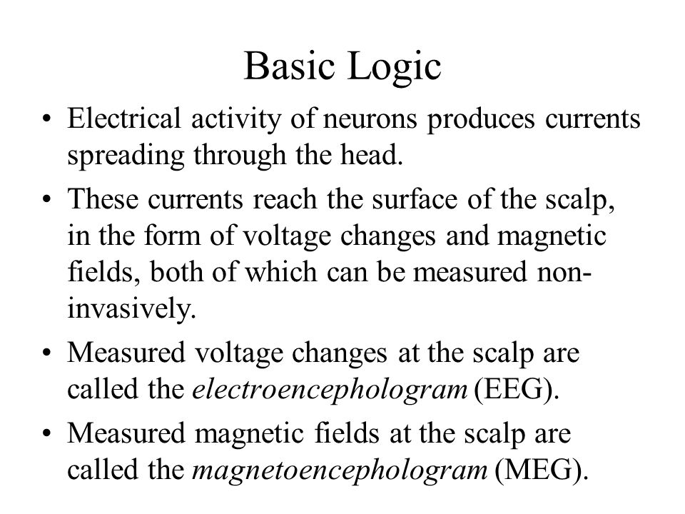 Basic Logic Electrical activity of neurons produces currents spreading through the head.