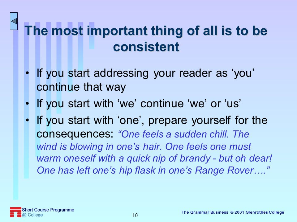 The Grammar Business © 2001 Glenrothes College 10 The most important thing of all is to be consistent If you start addressing your reader as 'you' continue that way If you start with 'we' continue 'we' or 'us' If you start with 'one', prepare yourself for the consequences: One feels a sudden chill.