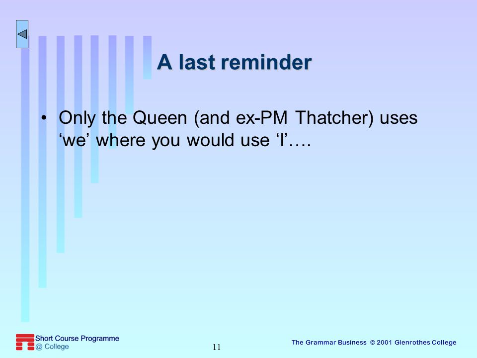 The Grammar Business © 2001 Glenrothes College 11 A last reminder Only the Queen (and ex-PM Thatcher) uses 'we' where you would use 'I'….