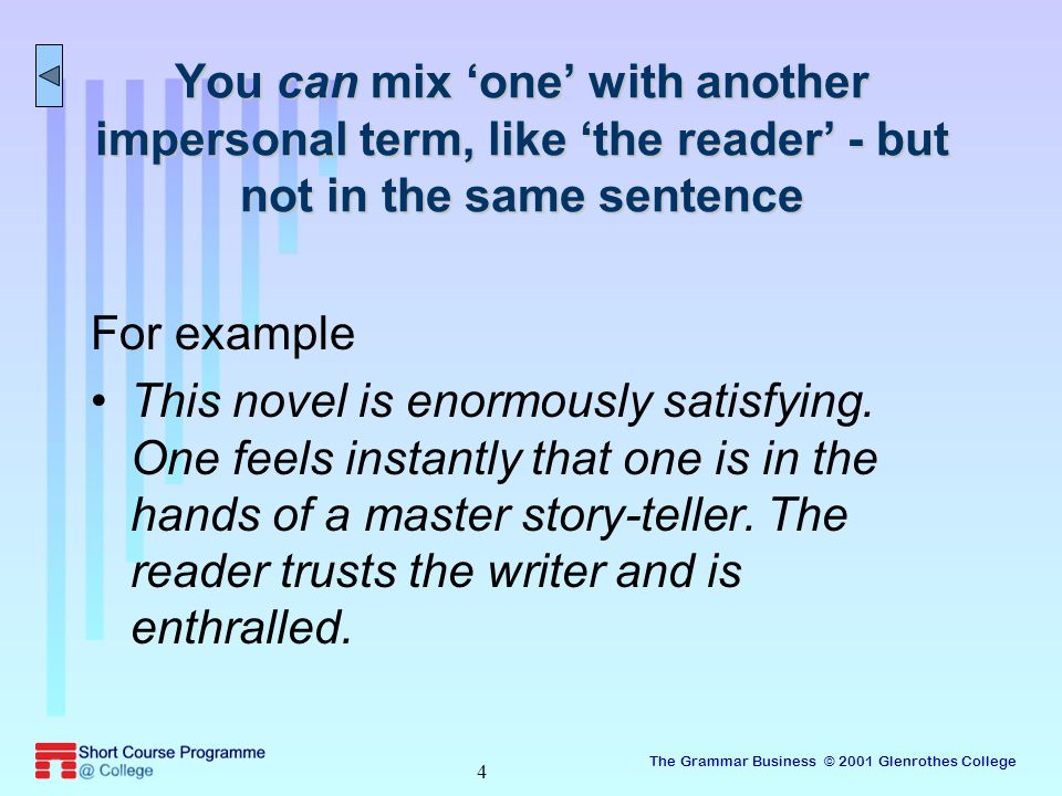 The Grammar Business © 2001 Glenrothes College 4 You can mix 'one' with another impersonal term, like 'the reader' - but not in the same sentence For example This novel is enormously satisfying.