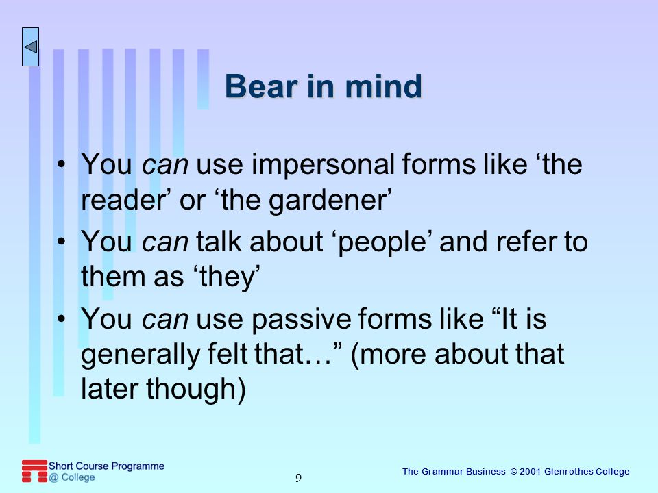 The Grammar Business © 2001 Glenrothes College 9 Bear in mind You can use impersonal forms like 'the reader' or 'the gardener' You can talk about 'people' and refer to them as 'they' You can use passive forms like It is generally felt that… (more about that later though)