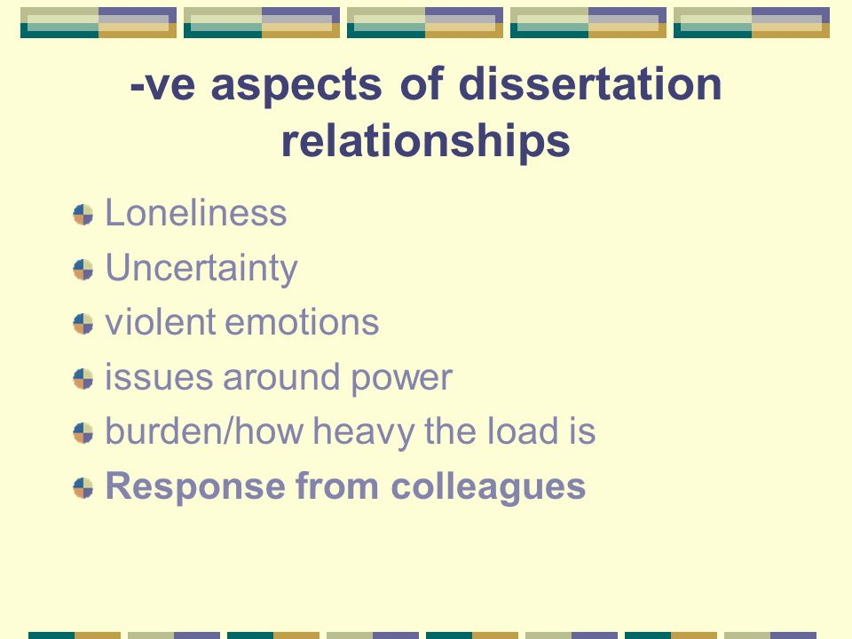 -ve aspects of dissertation relationships Loneliness Uncertainty violent emotions issues around power burden/how heavy the load is Response from colleagues