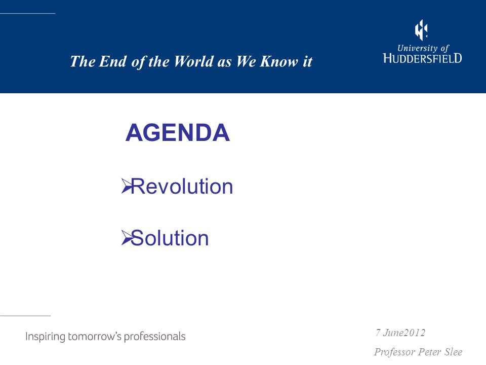 AGENDA  Revolution  Solution 7 June2012 Professor Peter Slee The End of the World as We Know it
